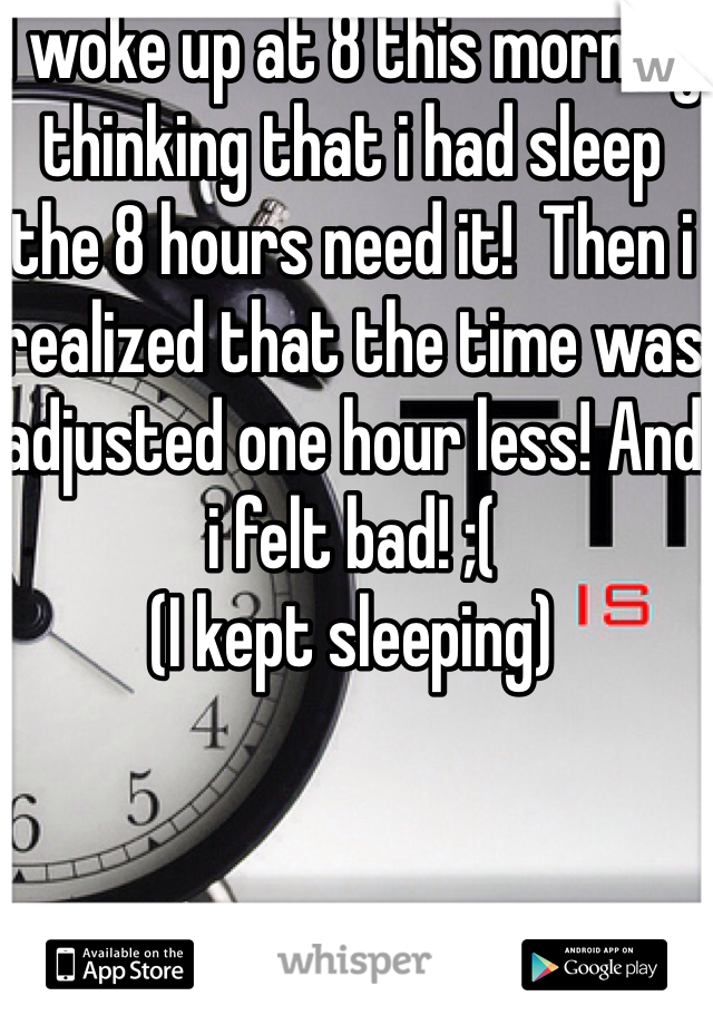 I woke up at 8 this morning thinking that i had sleep the 8 hours need it!  Then i realized that the time was adjusted one hour less! And i felt bad! ;(  (I kept sleeping)