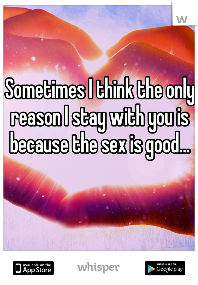 Sometimes I think the only reason I stay with you is because the sex is good...