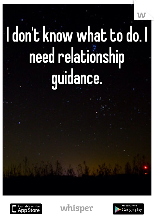 I don't know what to do. I need relationship guidance.
