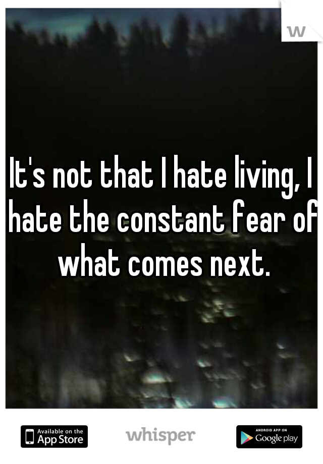 It's not that I hate living, I hate the constant fear of what comes next.