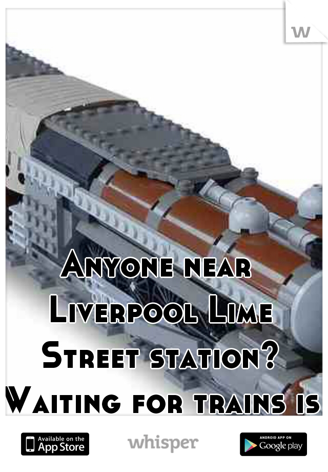 Anyone near Liverpool Lime Street station? Waiting for trains is boring.