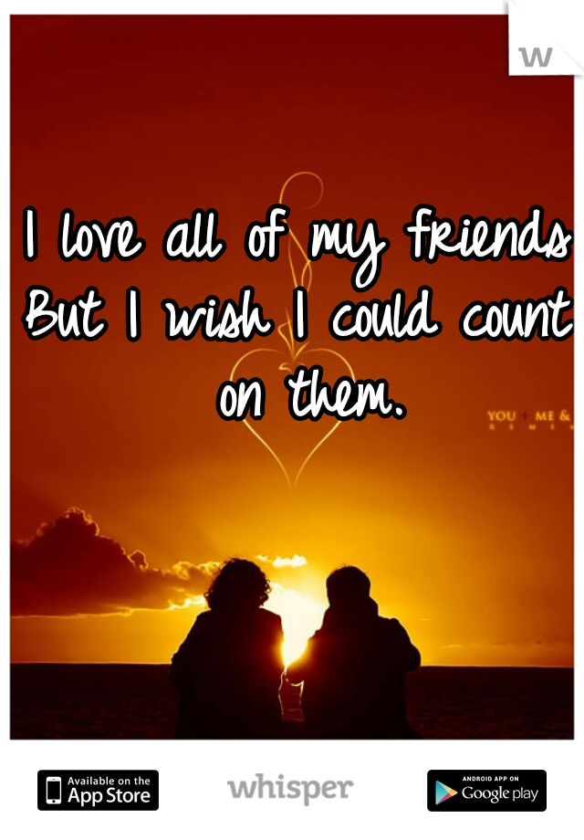 I love all of my friends But I wish I could count on them.