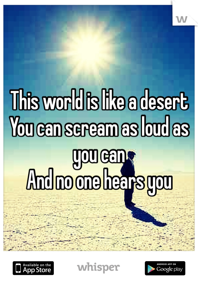 This world is like a desert  You can scream as loud as you can  And no one hears you