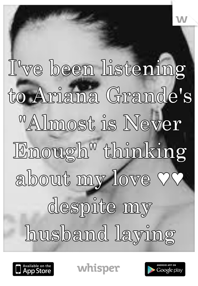 "I've been listening to Ariana Grande's ""Almost is Never Enough"" thinking about my love ♥♥ despite my husband laying next to me"