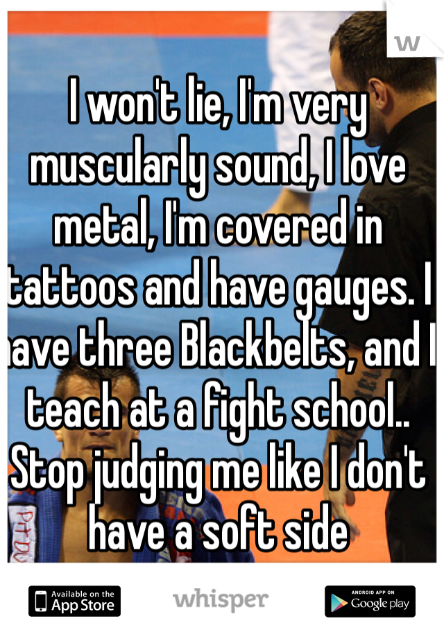 I won't lie, I'm very muscularly sound, I love metal, I'm covered in tattoos and have gauges. I have three Blackbelts, and I teach at a fight school.. Stop judging me like I don't have a soft side