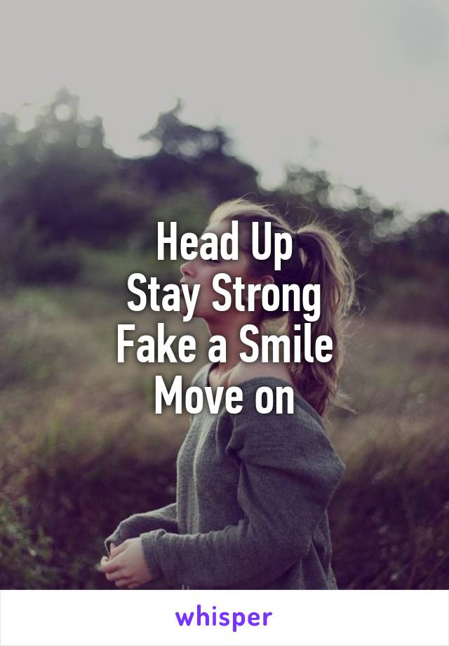 Head Up Stay Strong Fake a Smile Move on