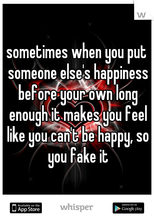 sometimes when you put someone else's happiness before your own long enough it makes you feel like you can't be happy, so you fake it