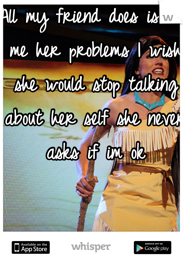 All my friend does is tell me her problems I wish she would stop talking about her self she never asks if im ok