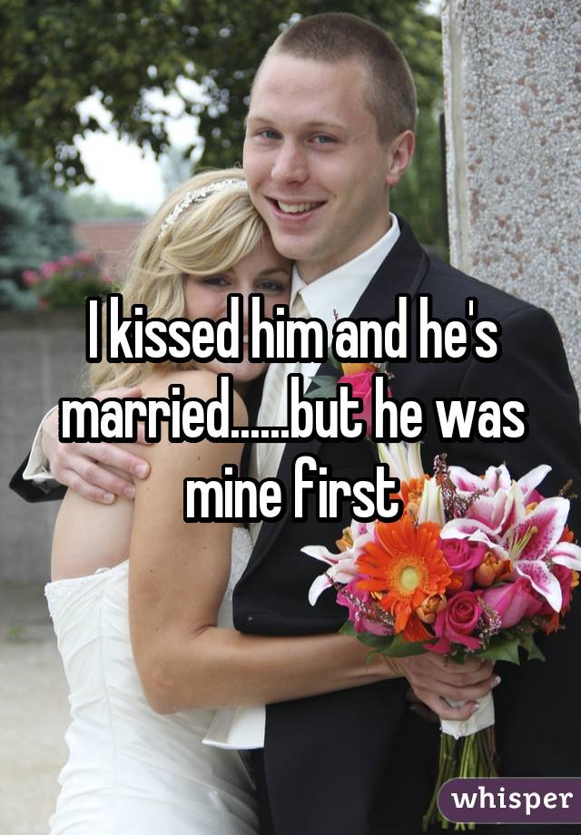 I kissed him and he's married......but he was mine first