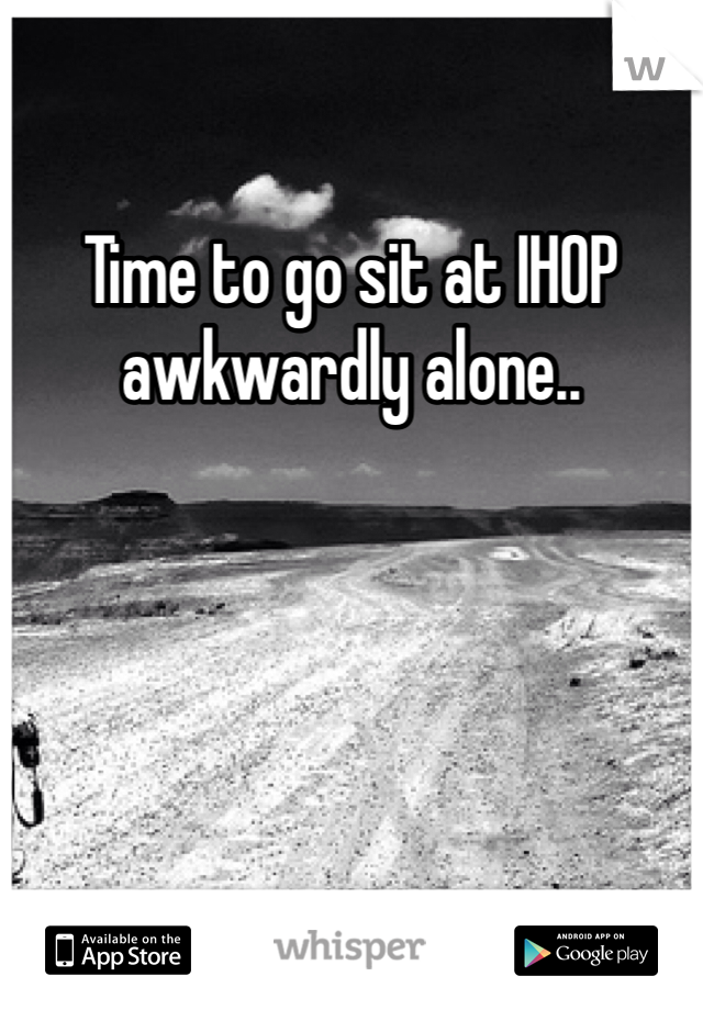 Time to go sit at IHOP awkwardly alone..