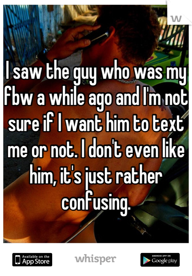 I saw the guy who was my fbw a while ago and I'm not sure if I want him to text me or not. I don't even like him, it's just rather confusing.