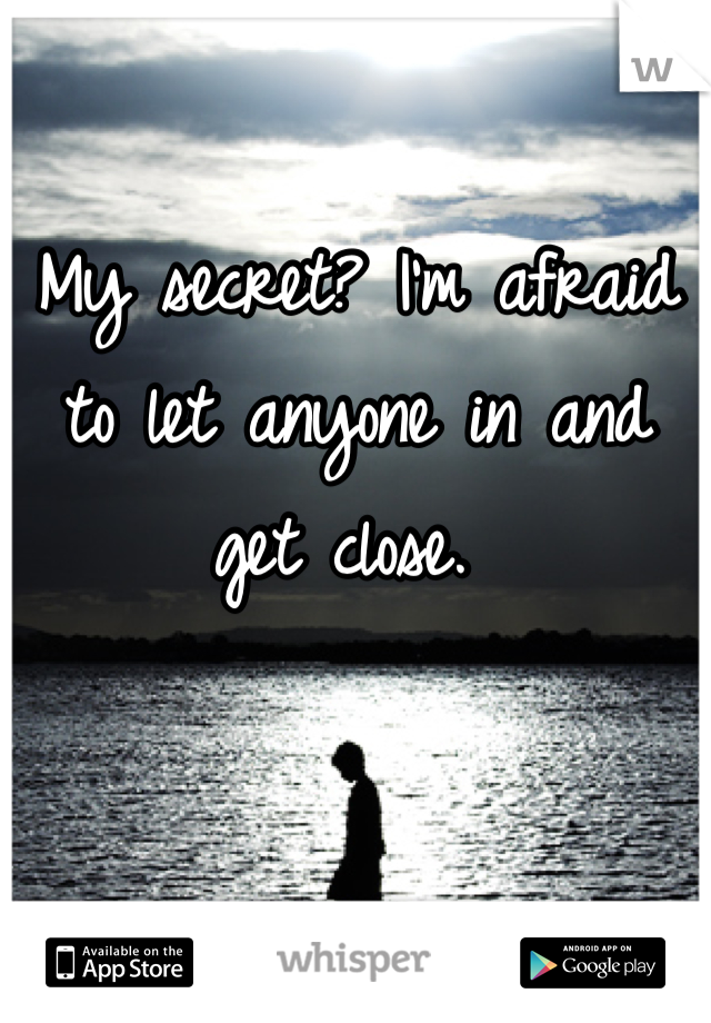 My secret? I'm afraid to let anyone in and get close.