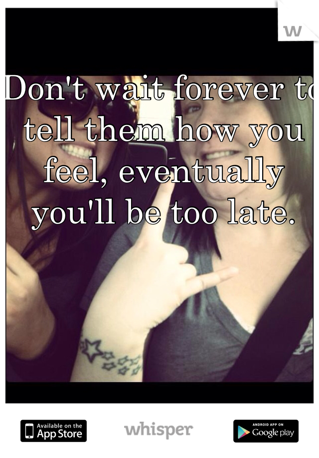 Don't wait forever to tell them how you feel, eventually you'll be too late.