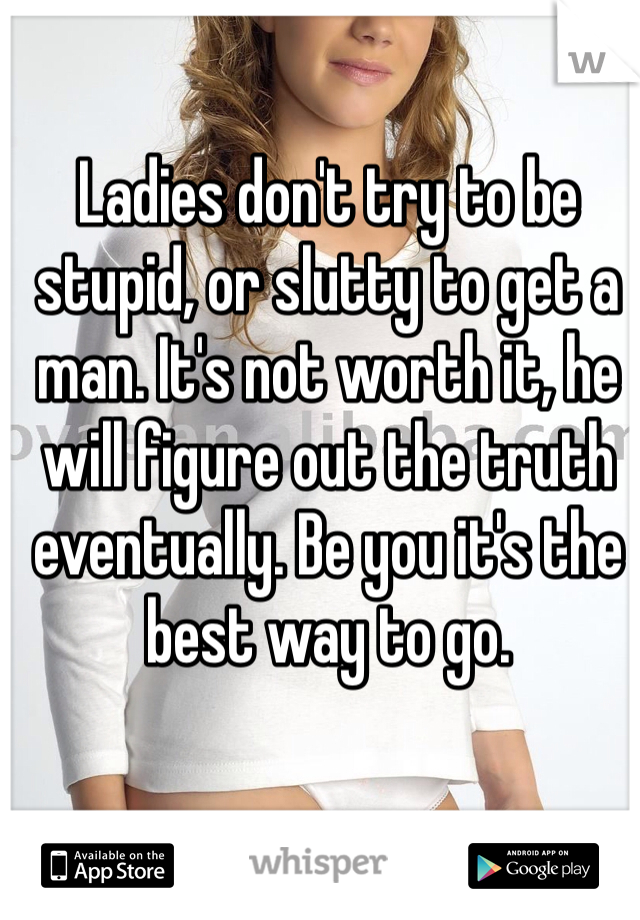Ladies don't try to be stupid, or slutty to get a man. It's not worth it, he will figure out the truth eventually. Be you it's the best way to go.