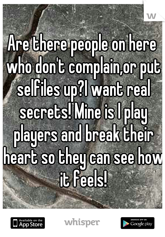 Are there people on here who don't complain,or put selfiles up?I want real secrets! Mine is I play players and break their heart so they can see how it feels!