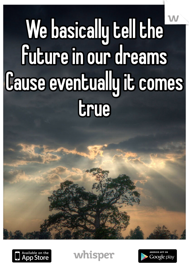 We basically tell the future in our dreams  Cause eventually it comes true