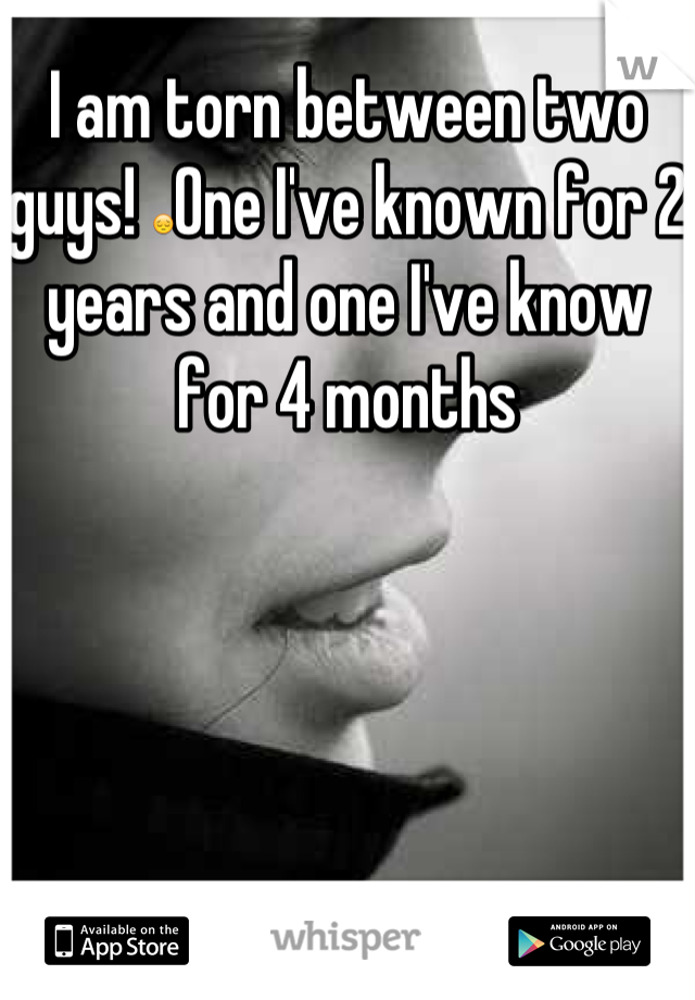 I am torn between two guys! 😔One I've known for 2 years and one I've know for 4 months