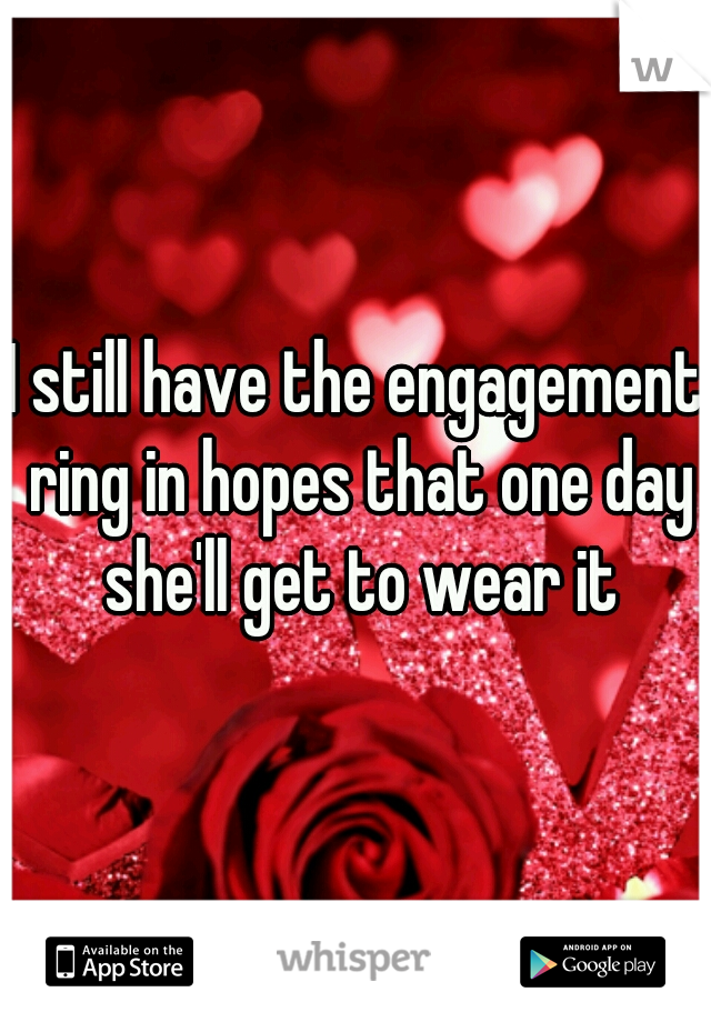 I still have the engagement ring in hopes that one day she'll get to wear it
