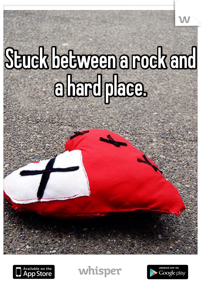 Stuck between a rock and a hard place.