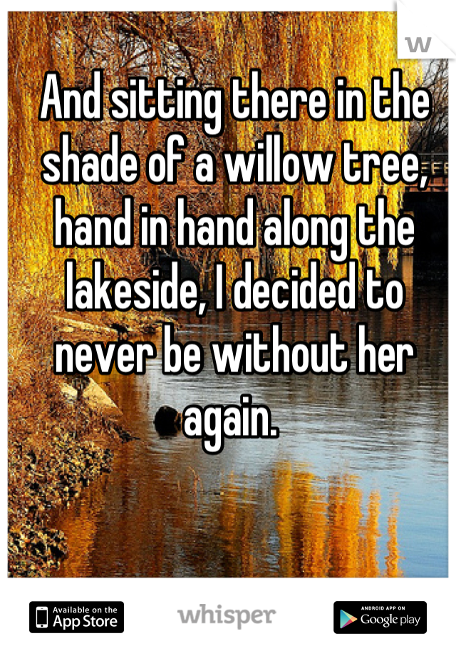 And sitting there in the shade of a willow tree, hand in hand along the lakeside, I decided to never be without her again.