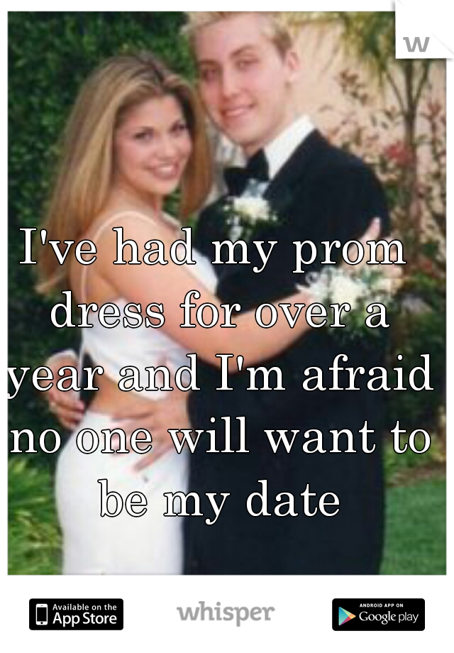 I've had my prom dress for over a year and I'm afraid no one will want to be my date