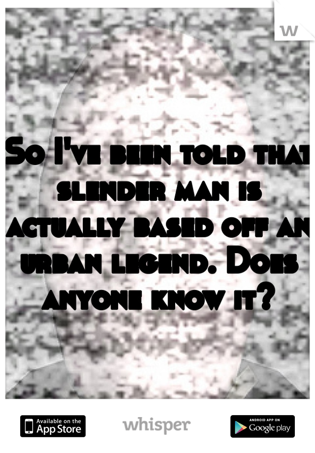 So I've been told that slender man is actually based off an urban legend. Does anyone know it?