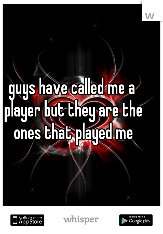 guys have called me a player but they are the ones that played me