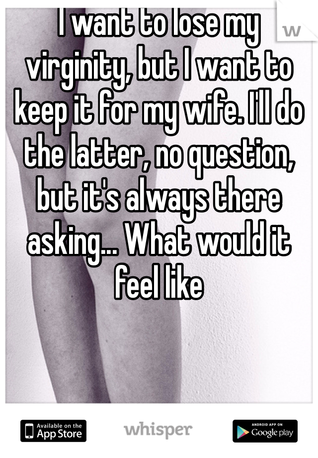 I want to lose my virginity, but I want to keep it for my wife. I'll do the latter, no question, but it's always there asking... What would it feel like