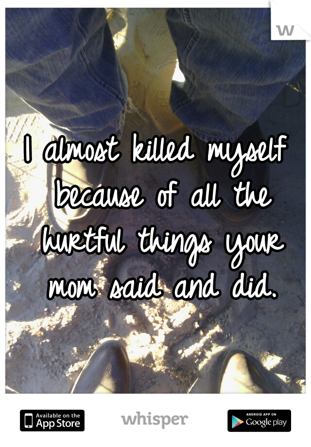 I almost killed myself because of all the hurtful things your mom said and did.