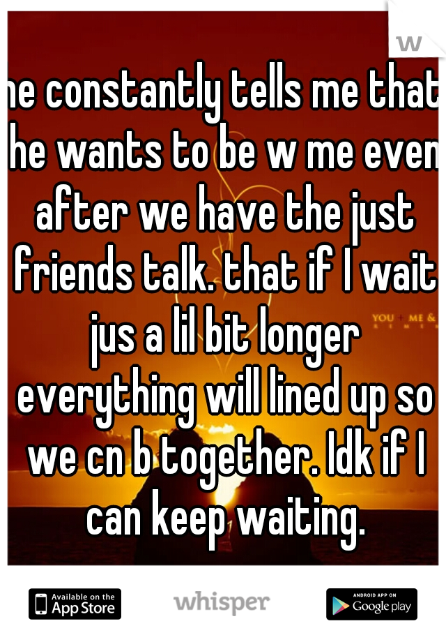 he constantly tells me that he wants to be w me even after we have the just friends talk. that if I wait jus a lil bit longer everything will lined up so we cn b together. Idk if I can keep waiting.