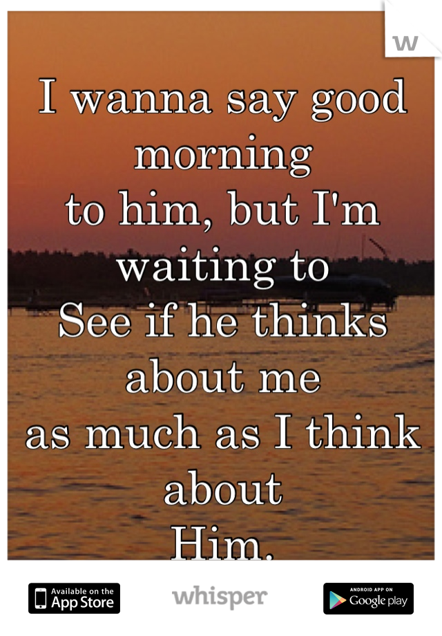 I wanna say good morning to him, but I'm waiting to See if he thinks about me as much as I think about Him.