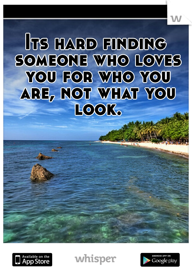Its hard finding someone who loves you for who you are, not what you look.