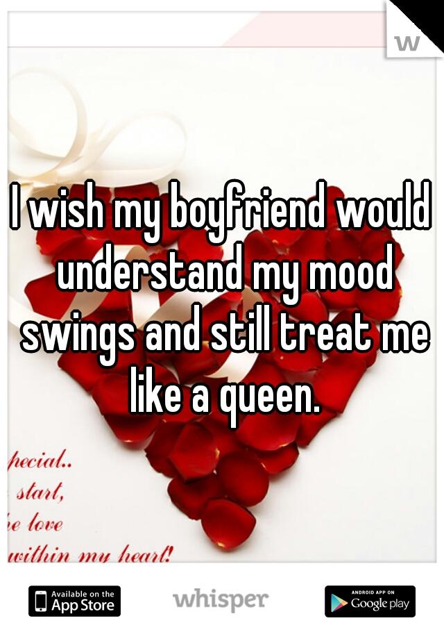 I wish my boyfriend would understand my mood swings and still treat me like a queen.