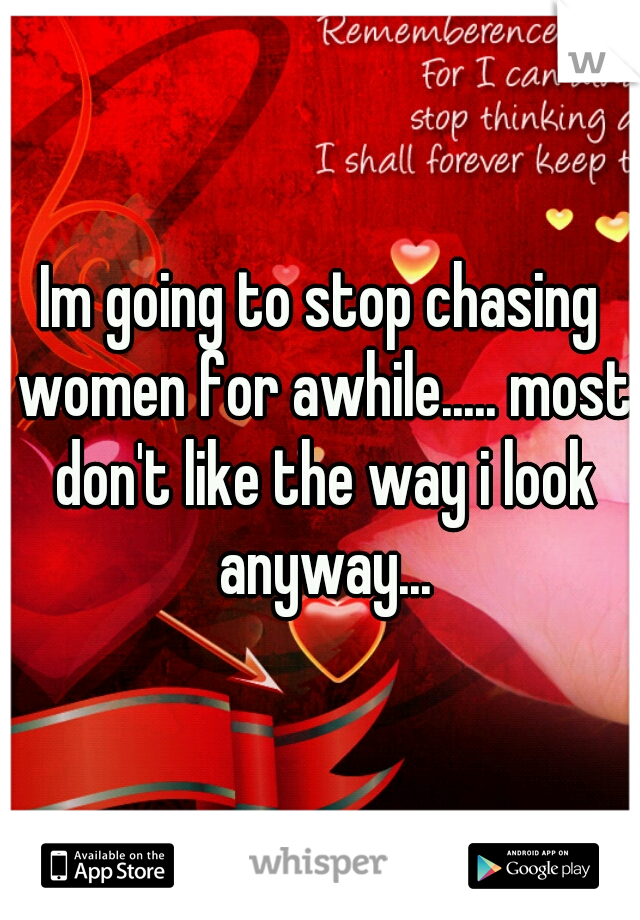 Im going to stop chasing women for awhile..... most don't like the way i look anyway...