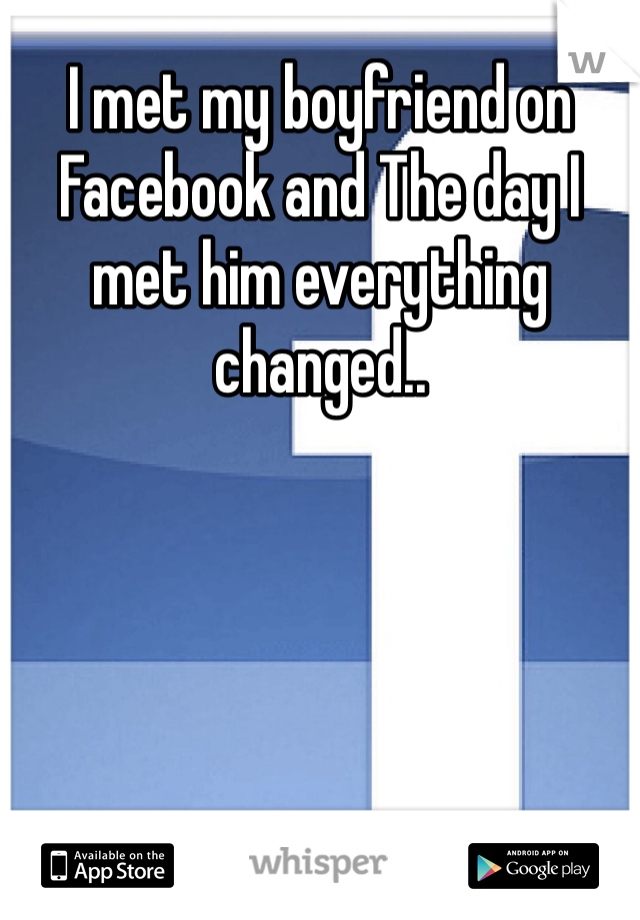 I met my boyfriend on Facebook and The day I met him everything changed..