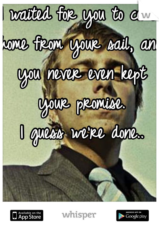 I waited for you to come home from your sail, and you never even kept your promise.  I guess we're done..