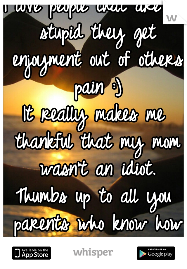 I love people that are so stupid they get enjoyment out of others pain :) It really makes me thankful that my mom wasn't an idiot. Thumbs up to all you parents who know how to raise a child!
