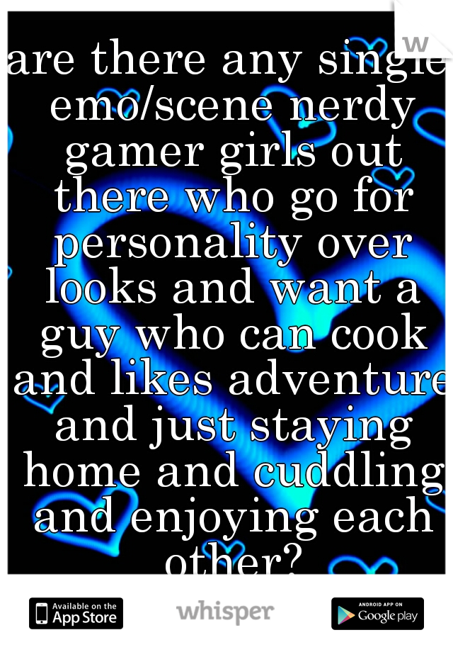 are there any single emo/scene nerdy gamer girls out there who go for personality over looks and want a guy who can cook and likes adventure and just staying home and cuddling and enjoying each other?
