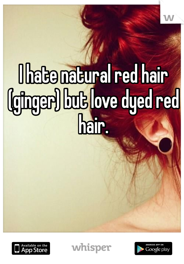 I hate natural red hair (ginger) but love dyed red hair.
