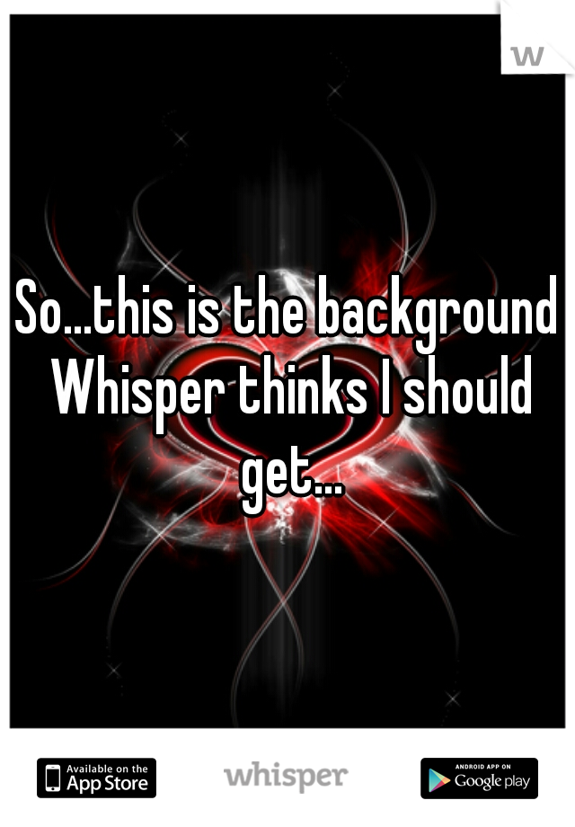 So...this is the background Whisper thinks I should get...