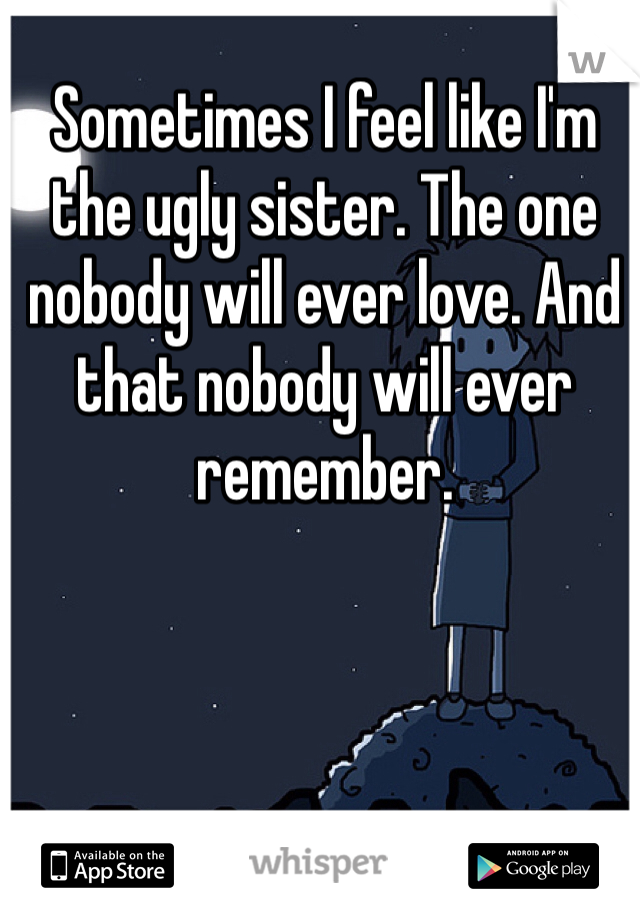 Sometimes I feel like I'm the ugly sister. The one nobody will ever love. And that nobody will ever remember.