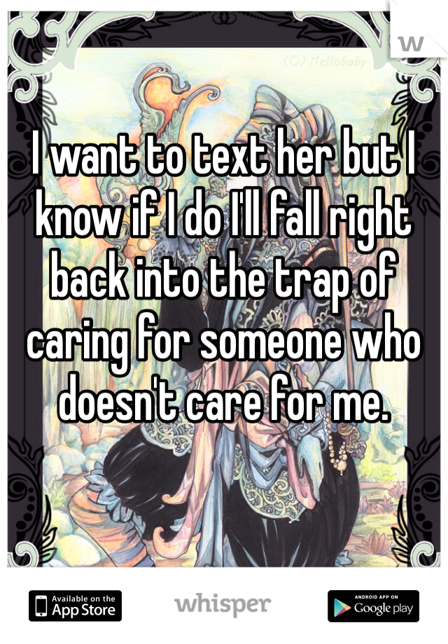 I want to text her but I know if I do I'll fall right back into the trap of caring for someone who doesn't care for me.