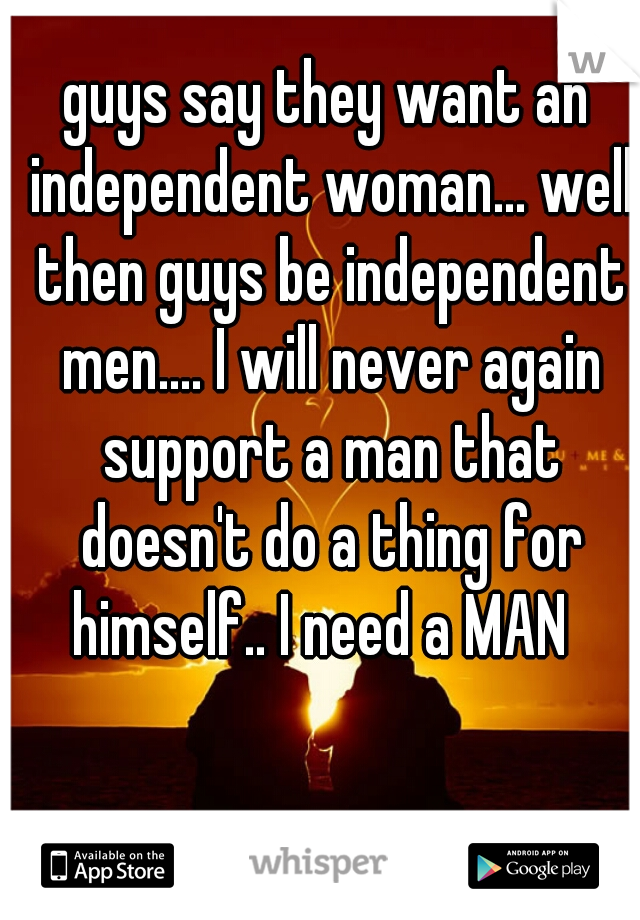 guys say they want an independent woman... well then guys be independent men.... I will never again support a man that doesn't do a thing for himself.. I need a MAN