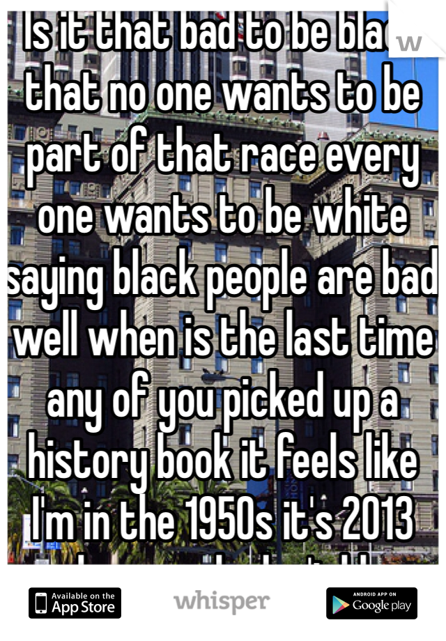 Is it that bad to be black that no one wants to be part of that race every one wants to be white saying black people are bad well when is the last time any of you picked up a history book it feels like I'm in the 1950s it's 2013 people r people don't blame the race