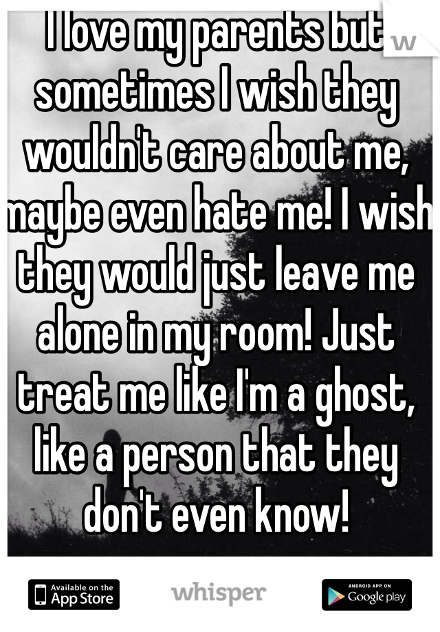 I love my parents but sometimes I wish they wouldn't care about me, maybe even hate me! I wish they would just leave me alone in my room! Just treat me like I'm a ghost, like a person that they don't even know!