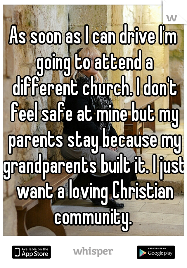 As soon as I can drive I'm going to attend a different church. I don't feel safe at mine but my parents stay because my grandparents built it. I just want a loving Christian community.