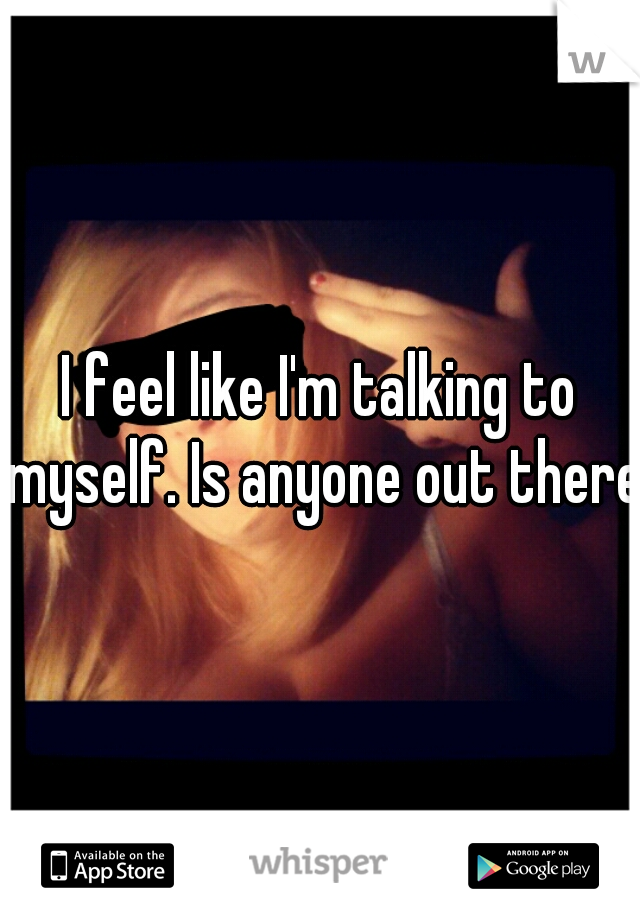 I feel like I'm talking to myself. Is anyone out there.