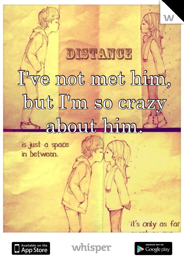 I've not met him, but I'm so crazy about him.
