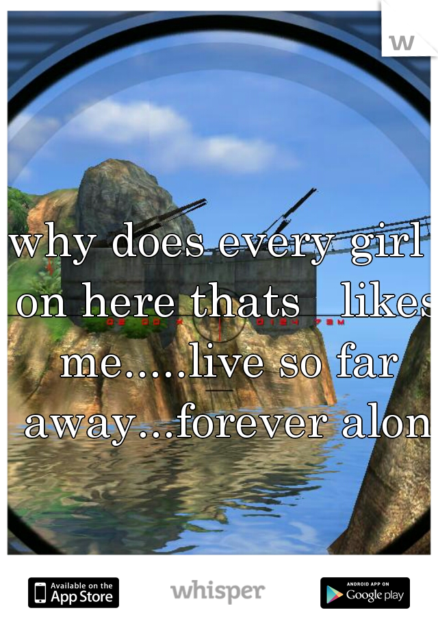 why does every girl  on here thats   likes me.....live so far away...forever alone