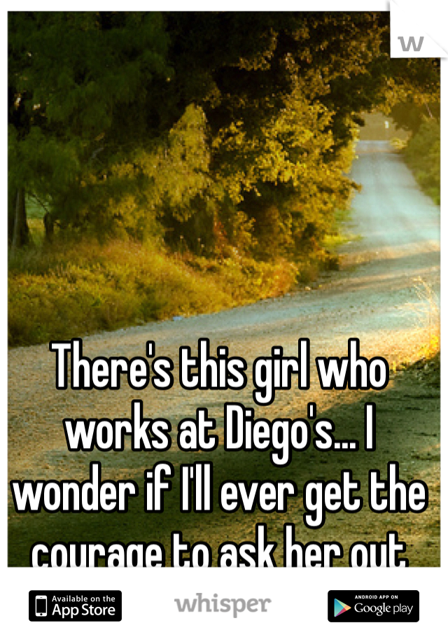 There's this girl who works at Diego's... I wonder if I'll ever get the courage to ask her out